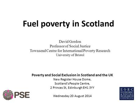 Fuel poverty in Scotland David Gordon Professor of Social Justice Townsend Centre for International Poverty Research University of Bristol Poverty and.