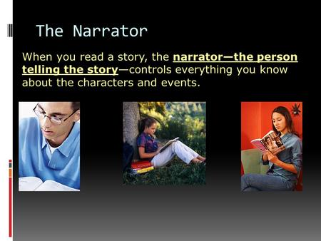 When you read a story, the narrator—the person telling the story—controls everything you know about the characters and events. The Narrator.