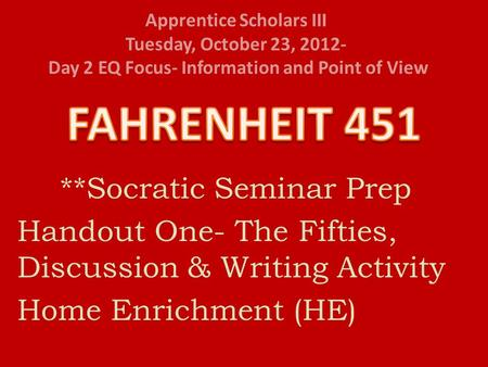 Apprentice Scholars III Tuesday, October 23, 2012- Day 2 EQ Focus- Information and Point of View **Socratic Seminar Prep Handout One- The Fifties, Discussion.