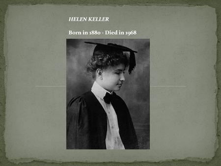 HELEN KELLER Born in 1880 - Died in 1968. The story of Helen Keller is the story of a child who, at the age of 19 months, suddenly lost her hearing and.