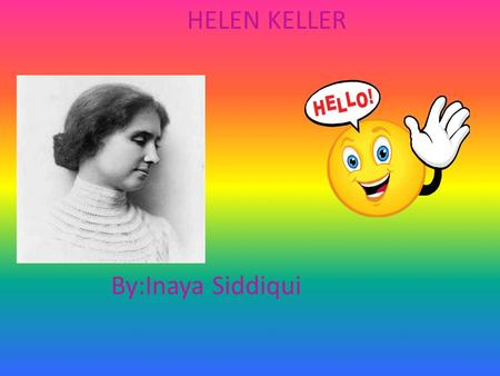 By:Inaya Siddiqui HELEN KELLER Helen Keller's Life When Helen Keller was born, she was a super happy baby. She played around and she learned more and.