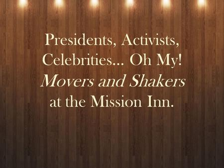 Presidents, Activists, Celebrities… Oh My! Movers and Shakers at the Mission Inn.