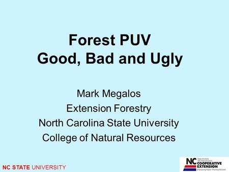 Forest PUV Good, Bad and Ugly Mark Megalos Extension Forestry North Carolina State University College of Natural Resources NC STATE UNIVERSITY.