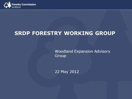 SRDP FORESTRY WORKING GROUP Woodland Expansion Advisory Group 22 May 2012.