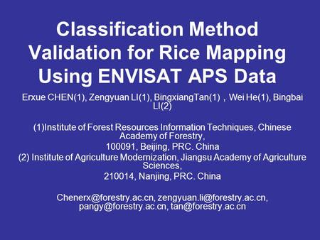 Classification Method Validation for Rice Mapping Using ENVISAT APS Data Erxue CHEN(1), Zengyuan LI(1), BingxiangTan(1) , Wei He(1), Bingbai LI(2) (1)Institute.