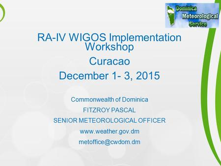 RA-IV WIGOS Implementation Workshop Curacao December 1- 3, 2015 Commonwealth of Dominica FITZROY PASCAL SENIOR METEOROLOGICAL OFFICER www.weather.gov.dm.