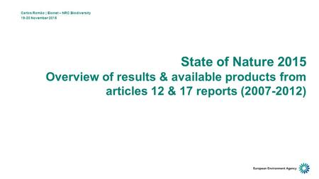 State of Nature 2015 Overview of results & available products from articles 12 & 17 reports (2007-2012) Carlos Romão | Eionet – NRC Biodiversity 19-20.