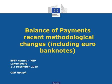 Eurostat Balance of Payments recent methodological changes (including euro banknotes) ESTP course - MIP Luxembourg 1-3 December 2015 Olaf Nowak.