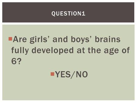  Are girls' and boys' brains fully developed at the age of 6?  YES/NO QUESTION1.