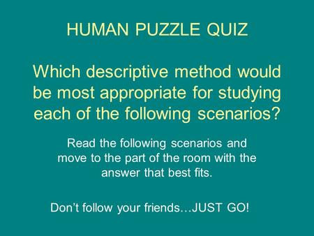 HUMAN PUZZLE QUIZ Which descriptive method would be most appropriate for studying each of the following scenarios? Read the following scenarios and move.