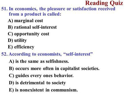 Reading Quiz 51. In economics, the pleasure or satisfaction received from a product is called: A)marginal cost B) rational self-interest C)opportunity.