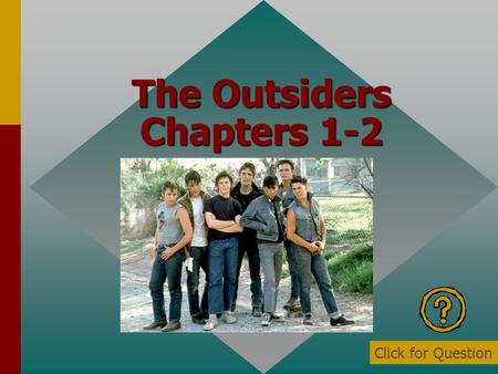 The Outsiders Chapters 1-2 Click for Question Who is the narrator? Ponyboy Click for: Answer and next Question.