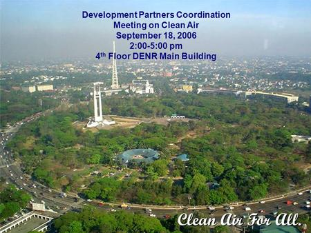 Development Partners Coordination Meeting on Clean Air September 18, 2006 2:00-5:00 pm 4 th Floor DENR Main Building Clean Air For All.