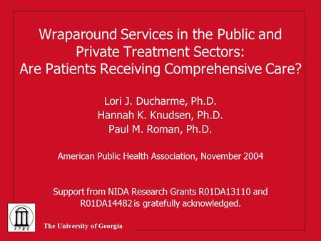 The University of Georgia Wraparound Services in the Public and Private Treatment Sectors: Are Patients Receiving Comprehensive Care? Lori J. Ducharme,