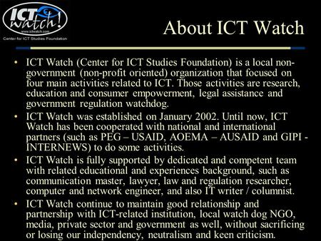 About ICT Watch ICT Watch (Center for ICT Studies Foundation) is a local non- government (non-profit oriented) organization that focused on four main activities.