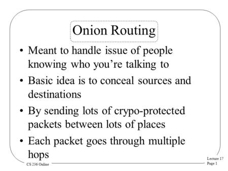 Lecture 17 Page 1 CS 236 Online Onion Routing Meant to handle issue of people knowing who you're talking to Basic idea is to conceal sources and destinations.