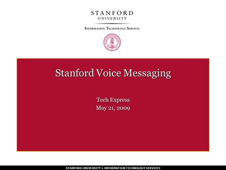 STANFORD UNIVERSITY INFORMATION TECHNOLOGY SERVICES Stanford Voice Messaging Tech Express May 21, 2009.