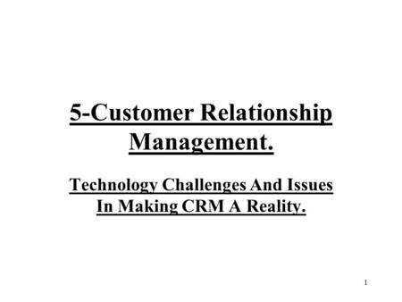1 5-Customer Relationship Management. Technology Challenges And Issues In Making CRM A Reality.