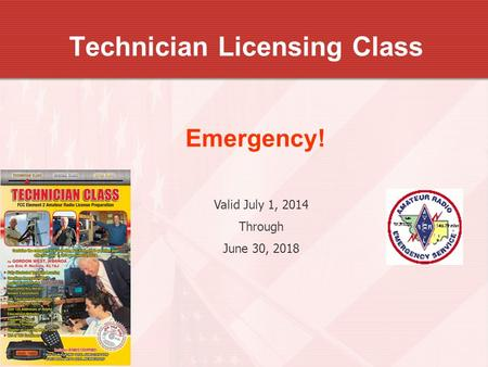 Technician Licensing Class Emergency! Valid July 1, 2014 Through June 30, 2018.