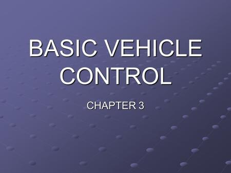 BASIC VEHICLE CONTROL CHAPTER 3. Basic Vehicle Control When you begin driving, you will need to know the instruments, controls, and devices that you will.