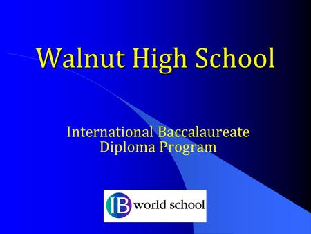 Walnut High School International Baccalaureate Diploma Program.