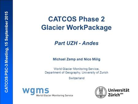 CATCOS PSC-3 Meeting, 15 September 2015 CATCOS Phase 2 Glacier WorkPackage Part UZH - Andes Michael Zemp and Nico Mölg World Glacier Monitoring Service,