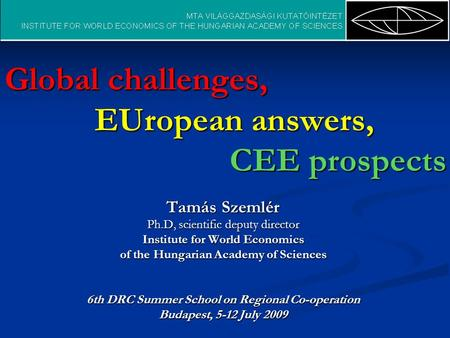 Global challenges, EUropean answers, CEE prospects Tamás Szemlér Ph.D, scientific deputy director Institute for World Economics of the Hungarian Academy.