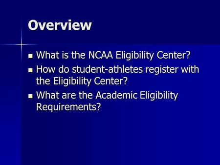 Overview What is the NCAA Eligibility Center? What is the NCAA Eligibility Center? How do student-athletes register with the Eligibility Center? How do.