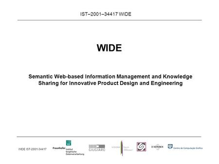 WIDE IST-2001-34417 IST–2001–34417 WIDE WIDE Semantic Web-based Information Management and Knowledge Sharing for Innovative Product Design and Engineering.