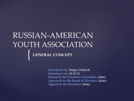 { RUSSIAN-AMERICAN YOUTH ASSOCIATION GENERAL CONCEPT Introduced by: Sergey Gladysh Introduced on: 24.10.14 Passed by the Executive Committee: (date) Approved.