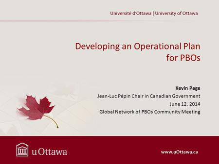 Developing an Operational Plan for PBOs Kevin Page Jean-Luc Pépin Chair in Canadian Government June 12, 2014 Global Network of PBOs Community Meeting.