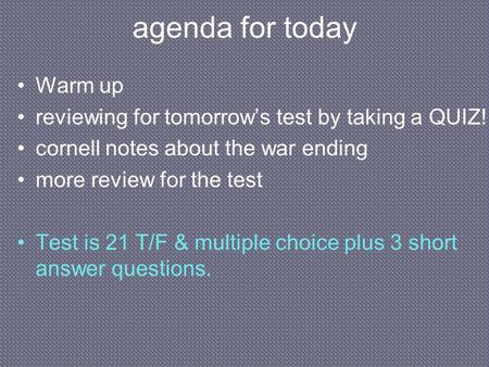 Agenda for today Warm up reviewing for tomorrow's test by taking a QUIZ! cornell notes about the war ending more review for the test Test is 21 T/F & multiple.