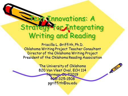 Text Innovations: A Strategy for Integrating Writing and Reading Priscilla L. Griffith, Ph.D. Oklahoma Writing Project Teacher Consultant Director of.