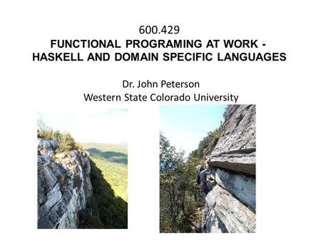 600.429 FUNCTIONAL PROGRAMING AT WORK - HASKELL AND DOMAIN SPECIFIC LANGUAGES Dr. John Peterson Western State Colorado University.