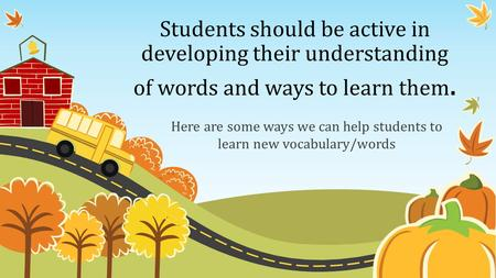 Students should be active in developing their understanding of words and ways to learn them. Here are some ways we can help students to learn new vocabulary/words.
