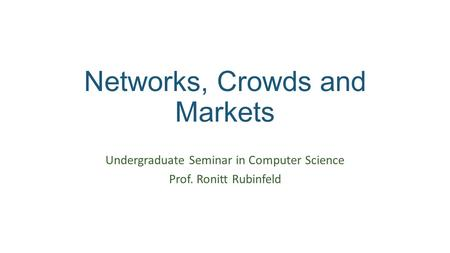 Networks, Crowds and Markets Undergraduate Seminar in Computer Science Prof. Ronitt Rubinfeld.