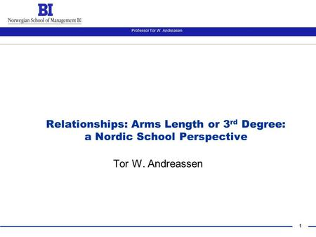 1 Professor Tor W. Andreasen Relationships: Arms Length or 3 rd Degree: a Nordic School Perspective Tor W. Andreassen.