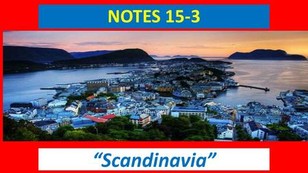 "NOTES 15-3 ""Scandinavia"". History of Scandinavia Hundreds of years ago, Scandinavia was home to warlike Vikings. Vikings were Scandinavian warriors."