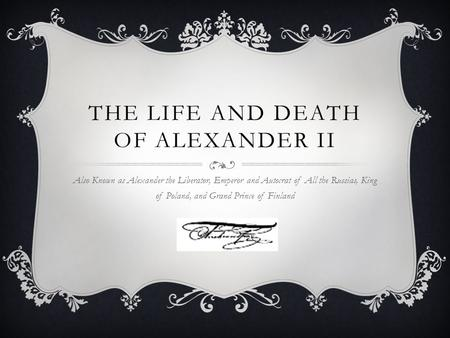THE LIFE AND DEATH OF ALEXANDER II Also Known as Alexander the Liberator, Emperor and Autocrat of All the Russias, King of Poland, and Grand Prince of.