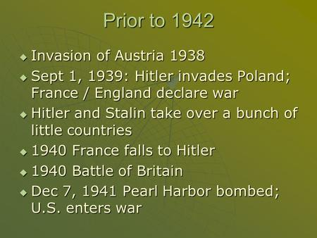 Prior to 1942  Invasion of Austria 1938  Sept 1, 1939: Hitler invades Poland; France / England declare war  Hitler and Stalin take over a bunch of little.