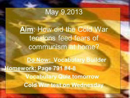 May 9,2013 Aim: How did the Cold War tensions feed fears of communism at home? Do Now: Vocabulary Builder Homework: Page 791 #4-8 Vocabulary Quiz tomorrow.