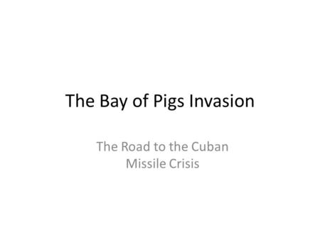 The Bay of Pigs Invasion The Road to the Cuban Missile Crisis.