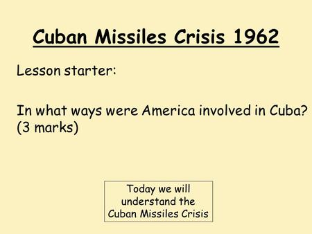 Cuban Missiles Crisis 1962 Lesson starter: In what ways were America involved in Cuba? (3 marks) Today we will understand the Cuban Missiles Crisis.