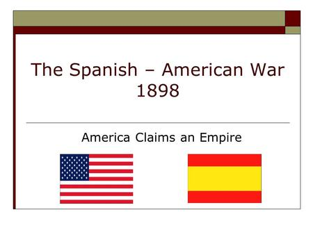 The Spanish – American War 1898 America Claims an Empire.