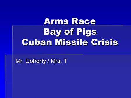 Arms Race Bay of Pigs Cuban Missile Crisis Mr. Doherty / Mrs. T.