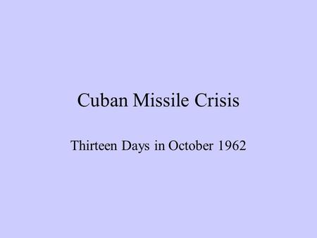 Cuban Missile Crisis Thirteen Days in October 1962.