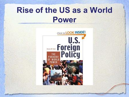 Rise of the US as a World Power. Essential Questions How did the U.S. become a major world power? What is the connection between economics and foreign.