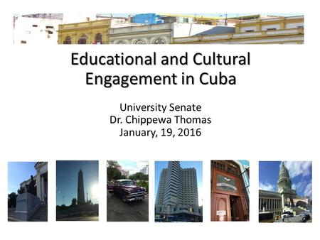 Educational and Cultural Engagement in Cuba University Senate Dr. Chippewa Thomas January, 19, 2016.