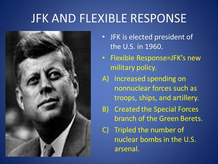 JFK AND FLEXIBLE RESPONSE JFK is elected president of the U.S. in 1960. Flexible Response=JFK's new military policy. A)Increased spending on nonnuclear.