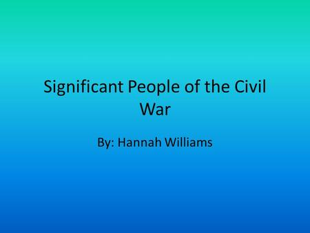 Significant People of the Civil War By: Hannah Williams.